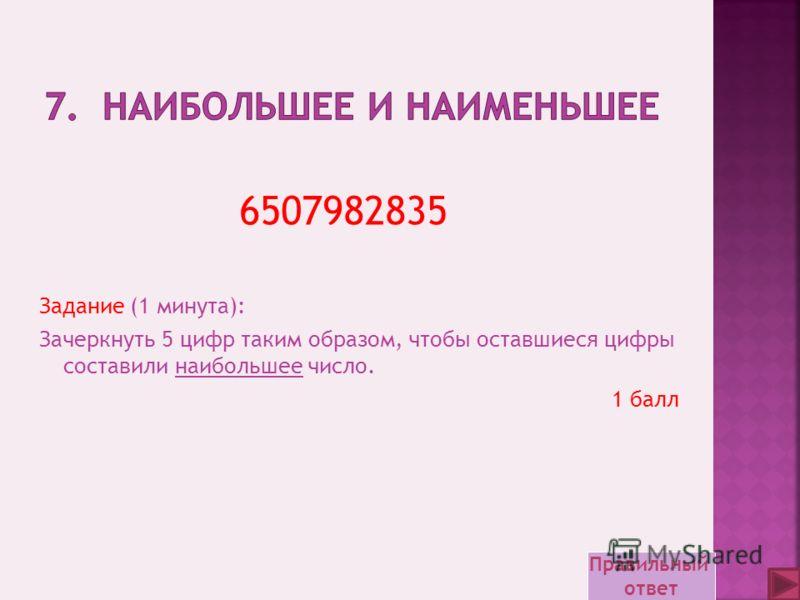 Задание (1 минута): Зачеркнуть 5 цифр таким образом, чтобы оставшиеся цифры составили наибольшее число. 1 балл 6507982835 Правильный ответ
