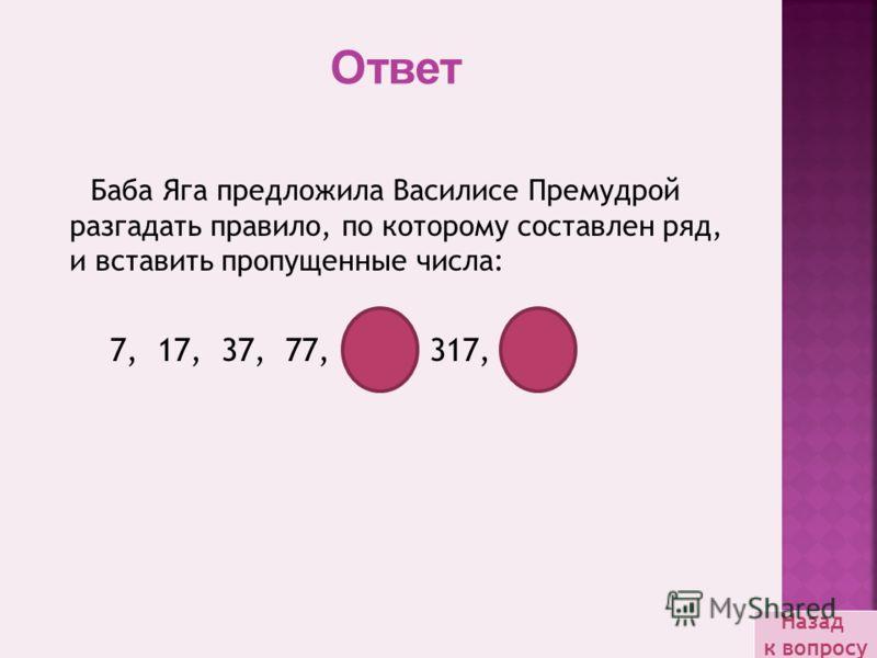 Баба Яга предложила Василисе Премудрой разгадать правило, по которому составлен ряд, и вставить пропущенные числа: 7, 17, 37, 77, 157, 317, 637 Ответ Назад к вопросу