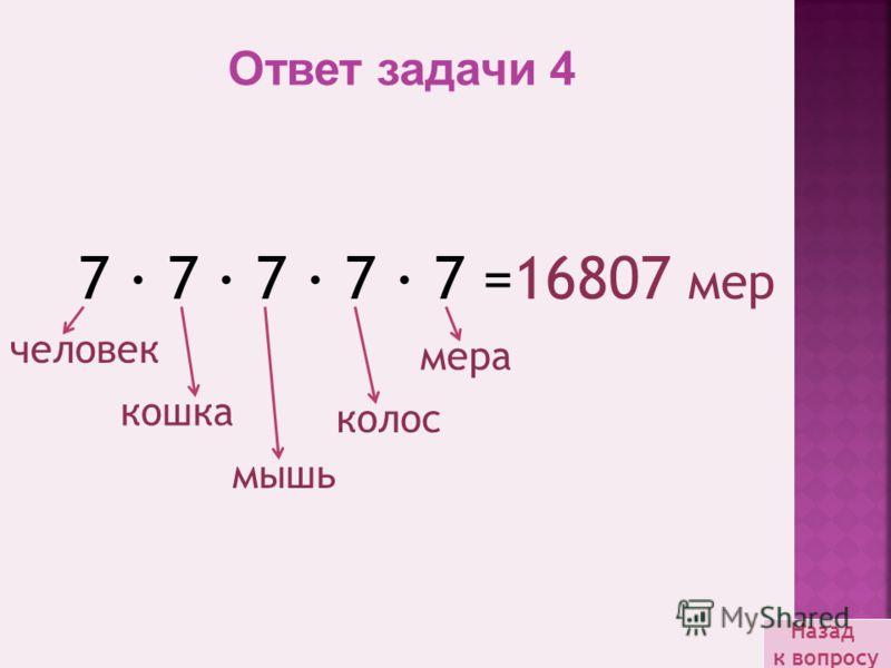 Назад к вопросу Ответ задачи 4 7 · 7 · 7 · 7 · 7 =16807 мер кошка человек мышь колос мера
