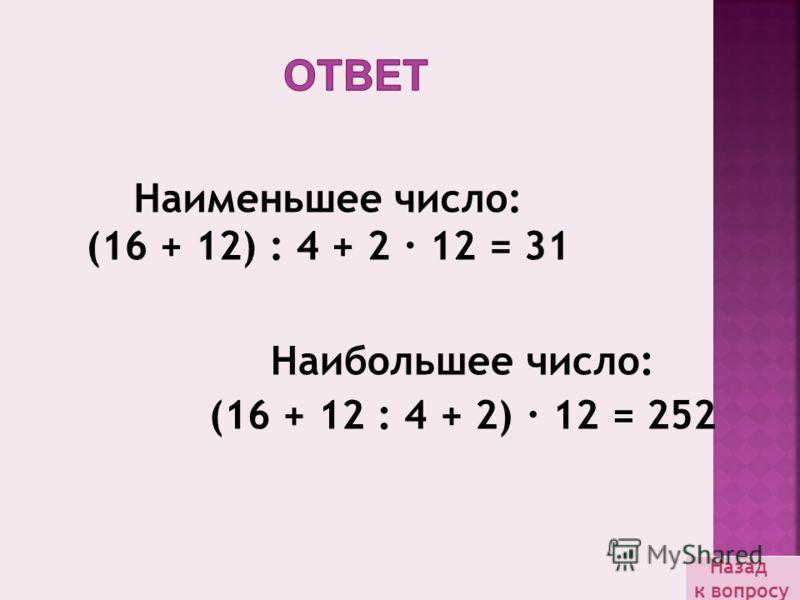 Наибольшее число: (16 + 12 : 4 + 2) · 12 = 252 Наименьшее число: (16 + 12) : 4 + 2 · 12 = 31 Назад к вопросу