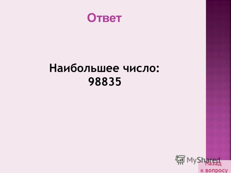 Наибольшее число: 98835 Назад к вопросу Ответ