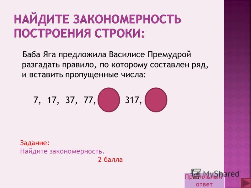 Задание: Найдите закономерность. 2 балла Баба Яга предложила Василисе Премудрой разгадать правило, по которому составлен ряд, и вставить пропущенные числа: 7, 17, 37, 77, 157, 317, 637 Правильный ответ