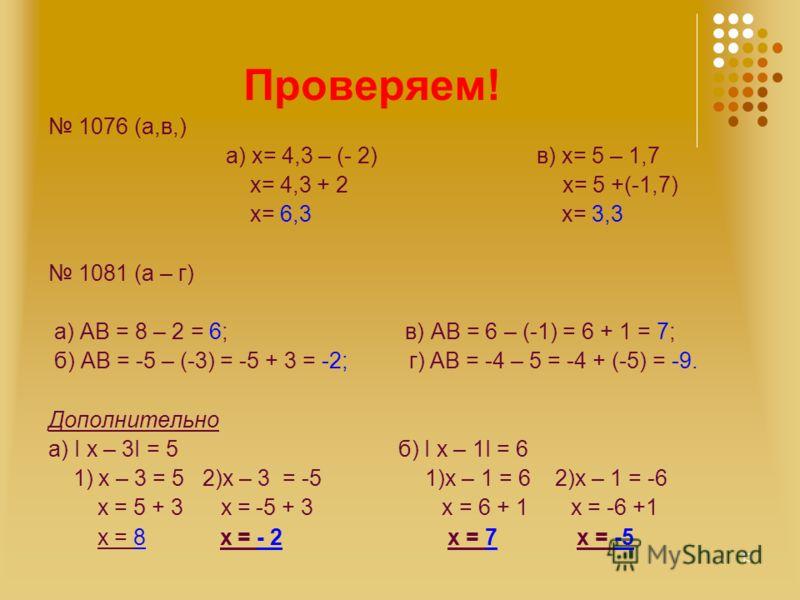 Проверяем! 1076 (а,в,) а) х= 4,3 – (- 2) в) х= 5 – 1,7 x= 4,3 + 2 х= 5 +(-1,7) х= 6,3 х= 3,3 1081 (а – г) а) АВ = 8 – 2 = 6; в) АВ = 6 – (-1) = 6 + 1 = 7; б) АВ = -5 – (-3) = -5 + 3 = -2; г) АВ = -4 – 5 = -4 + (-5) = -9. Дополнительно а) I x – 3I = 5
