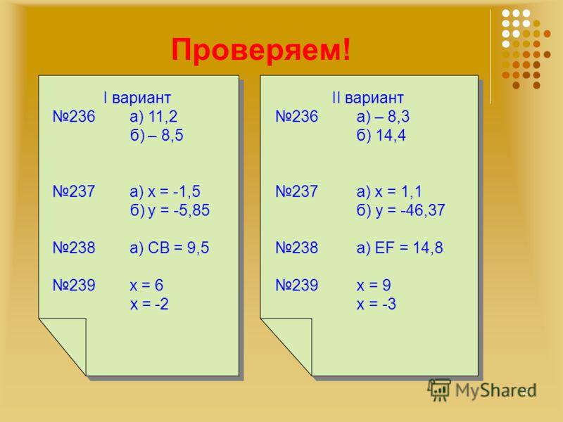 Проверяем! I вариант 236 а) 11,2 б) – 8,5 237 а) х = -1,5 б) y = -5,85 238 а) СВ = 9,5 239 х = 6 х = -2 I вариант 236 а) 11,2 б) – 8,5 237 а) х = -1,5 б) y = -5,85 238 а) СВ = 9,5 239 х = 6 х = -2 II вариант 236 а) – 8,3 б) 14,4 237 а) х = 1,1 б) у =