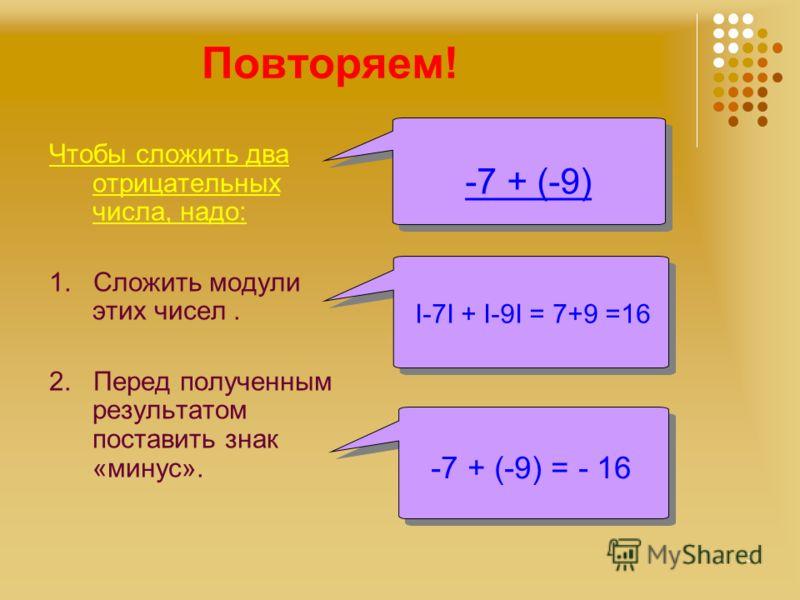 Повторяем! Чтобы сложить два отрицательных числа, надо: 1. Сложить модули этих чисел. 2. Перед полученным результатом поставить знак «минус». -7 + (-9) I-7I + I-9I = 7+9 =16 -7 + (-9) = - 16 -7 + (-9) = - 16 3