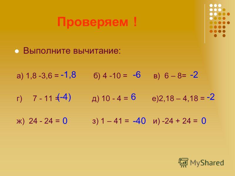Считаем! Выполните вычитание: а) 1,8 -3,6 = б) 4 -10 = в) 6 – 8= г) 7 - 11 = д) 10 - 4 = е)2,18 – 4,18 = ж) 24 - 24 = з) 1 – 41 = и) -24 + 24 = Проверяем ! -1,8-6-2 (-4)6-2 0-400 8