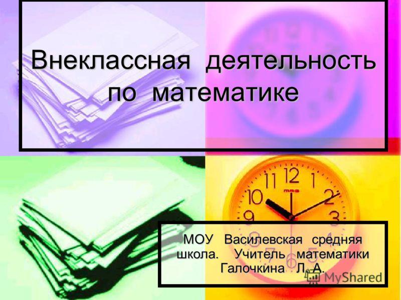 Внеклассная деятельность по математике МОУ Василевская средняя школа. Учитель математики Галочкина Л. А.
