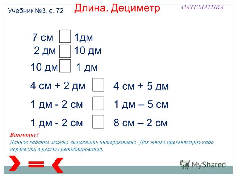 МАТЕМАТИКА Учебник 3, с. 72 Длина. Дециметр 7 см 1дм 2 дм 10 дм 10 дм 1 дм 4 см + 2 дм 4 см + 5 дм 1 дм - 2 см1 дм – 5 см 1 дм - 2 см8 см – 2 см Внимание! Данное задание можно выполнить интерактивно. Для этого презентацию надо перевести в режим редак