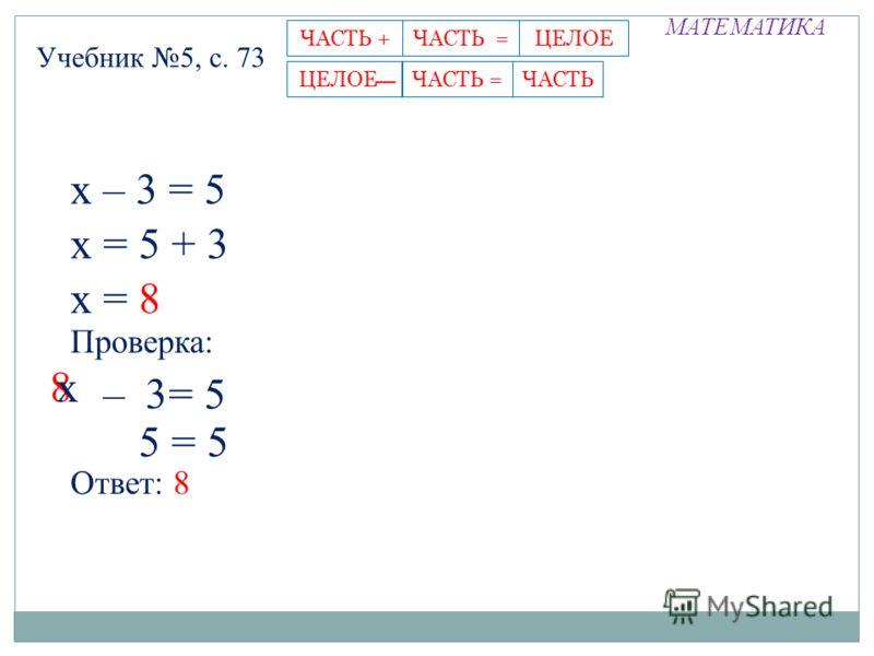 МАТЕМАТИКА Учебник 5, с. 73 ЧАСТЬ =ЧАСТЬ +ЦЕЛОЕЦЕЛОЕ -ЧАСТЬЧАСТЬ = х – 3 = 5 х = 5 + 3 х = 8 5 = 5 х – у = 5 Проверка: 8 3 Ответ: 8 х