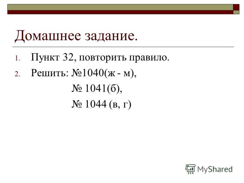 Домашнее задание. 1. Пункт 32, повторить правило. 2. Решить: 1040(ж - м), 1041(б), 1044 (в, г)