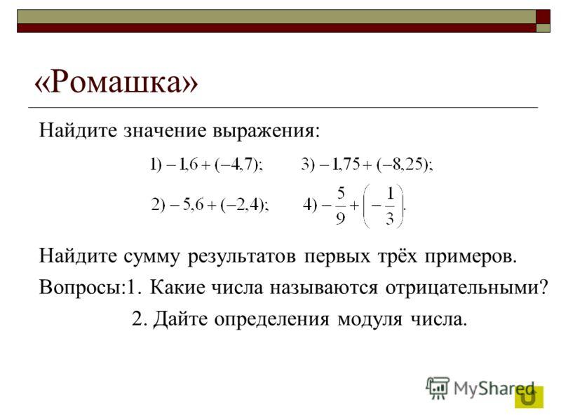 Найдите значение выражения: Найдите сумму результатов первых трёх примеров. Вопросы:1. Какие числа называются отрицательными? 2. Дайте определения модуля числа.