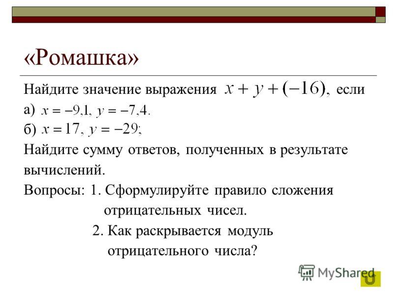«Ромашка» Найдите значение выражения если а) б) Найдите сумму ответов, полученных в результате вычислений. Вопросы: 1. Сформулируйте правило сложения отрицательных чисел. 2. Как раскрывается модуль отрицательного числа?