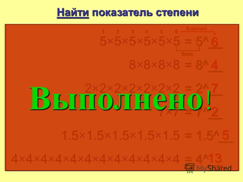 Найти показатель степени 5×5×5×5×5×55×5×5×5×5×5 = 5__ 6 12345 6 8×8×8×88×8×8×8 = 8__ 4 2×2×2×2×2×2×22×2×2×2×2×2×2 = 2__ 7 7×77×7 = 7__ 2 1.5 × 1.5 × 1.5 × 1.5 × 1.5 = 1.5__ 5 4 × 4 × 4 × 4 × 4 × 4 × 4 × 4 × 4 × 4 × 4 = 4__ 11 основание показатель
