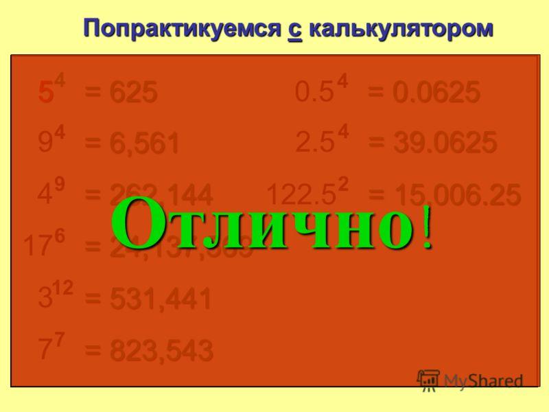 5 4 Попрактикуемся с калькулятором = 625 9 4 = 6 561 4 9 = 262 144 17 6 = 24 137 569 3 12 = 531 441 7 7 = 823 543 0.5 4 = 0.0625 2.5 4 = 39.0625 122.5 2 = 15 006.25