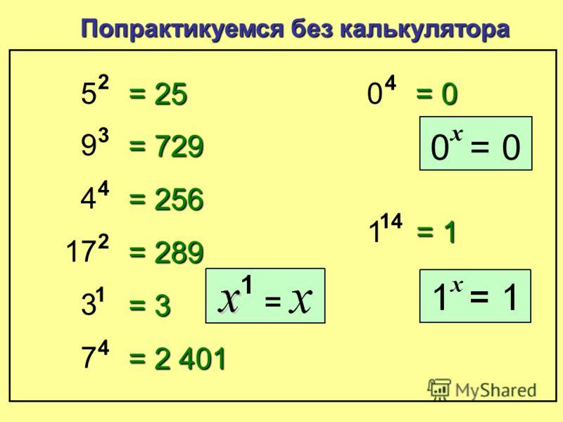 5 4 Попрактикуемся с калькулятором = 625 9 4 = 6,561 4 9 = 262,144 17 6 = 24,137,569 3 12 = 531,441 7 7 = 823,543 0.5 4 = 0.0625 2.5 4 = 39.0625 122.5 2 = 15,006.25 Отлично!