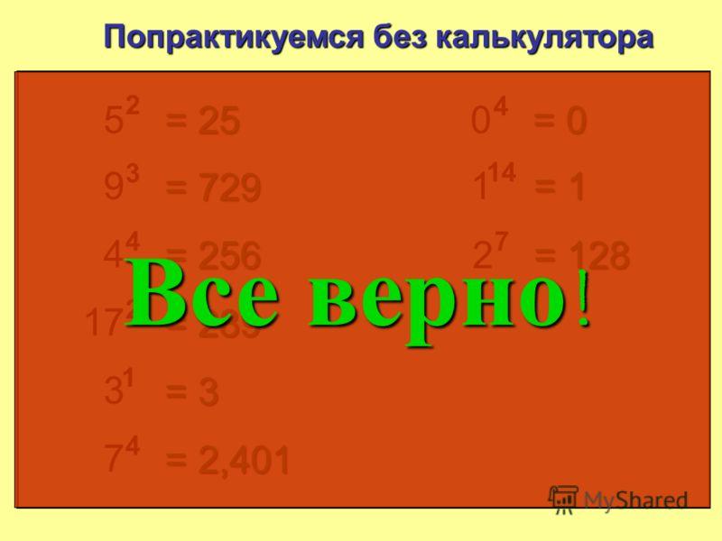 5 2 Попрактикуемся без калькулятора = 25 9 3 = 729 4 4 = 256 17 2 = 289 3 1 = 3 7 4 = 2 401 0 4 = 0 1 14 = 1 0 x =0