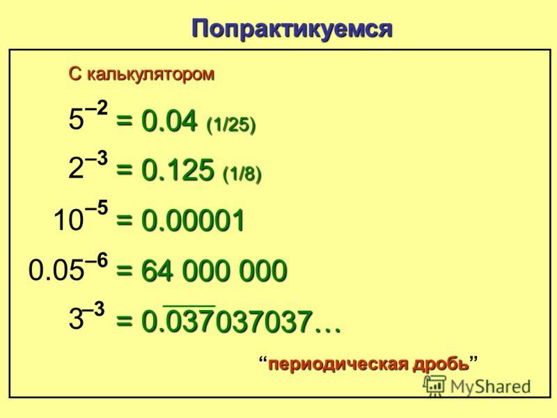 (-) 5 –2–2 Попрактикуемся = 0.04 (1/25) С калькулятором Используйте кнопку (-) 5^ ־2 0.04
