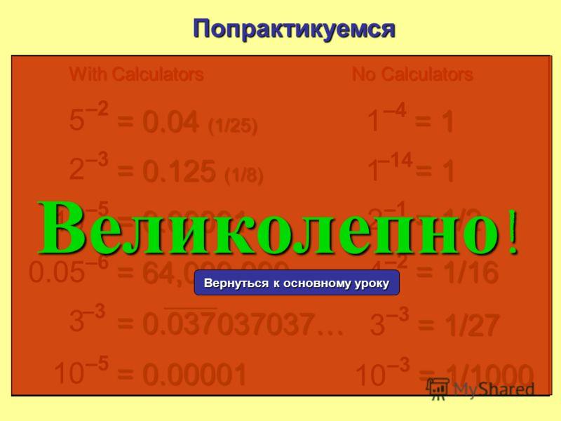 = 0.125 (1/8) 5 –2–2 Попрактикуемся = 0.04 (1/25) 2 –3–3 10 –5–5 = 0.00001 0.05 –6–6 = 64,000,000 3 –3–3 = 0.037 1 –4–4 = 1 1 2 –1–1 = 1/2 С калькулятором Без калькулятора 037037… 10 –5–5 = 0.00001 4 –2–2 = 1/16 10 –3–3 = 1/1000 3 –3–3 = 1/27 –12