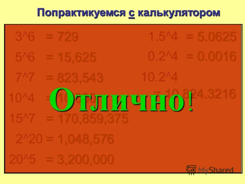 Попрактикуемся с калькулятором 3^63^6 = 729 5^65^6 = 15 625 7^77^7 = 823 543 10 ^4 = 10 000 15 ^7 = 170 859 375 2 ^20 = 1 048 576 20 ^5 = 3 200 000 1.5 ^4 = 5.0625 0.2 ^4 = 0.0016 10.2 ^4 = 10 824.3216