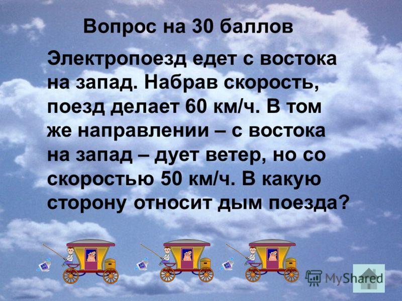 Вопрос на 30 баллов Электропоезд едет с востока на запад. Набрав скорость, поезд делает 60 км/ч. В том же направлении – с востока на запад – дует ветер, но со скоростью 50 км/ч. В какую сторону относит дым поезда?