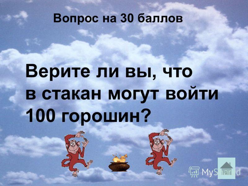 Вопрос на 30 баллов Верите ли вы, что в стакан могут войти 100 горошин?