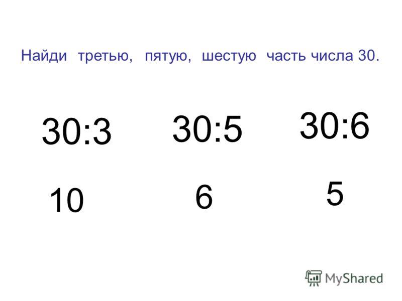 Найди часть числа 30. 30:3 30:6 30:5 10 5 6 третью,пятую,шестую