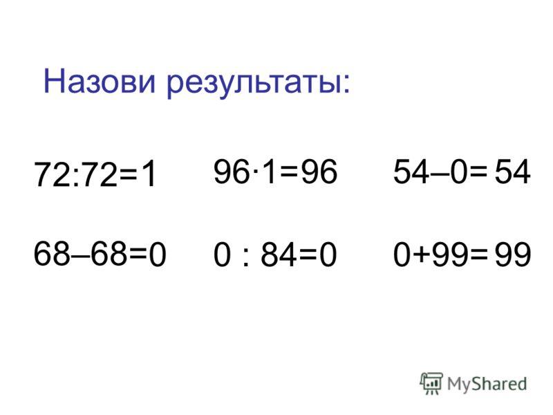 72:72= 68–68= 96·1= 0 : 84= 54–0= 0+99= 1 0 96 0 54 99 Назови результаты: