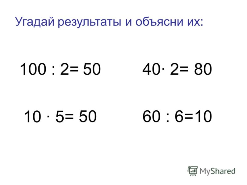 Угадай результаты и объясни их: 100 : 2=5040· 2=80 10 · 5= 5060 : 6=10