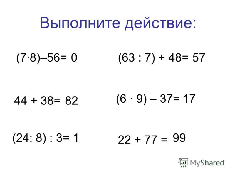 Выполните действие: (7·8)–56=0 (24: 8) : 3=1 (63 : 7) + 48=57 (6 · 9) – 37=17 44 + 38=82 22 + 77 = 99