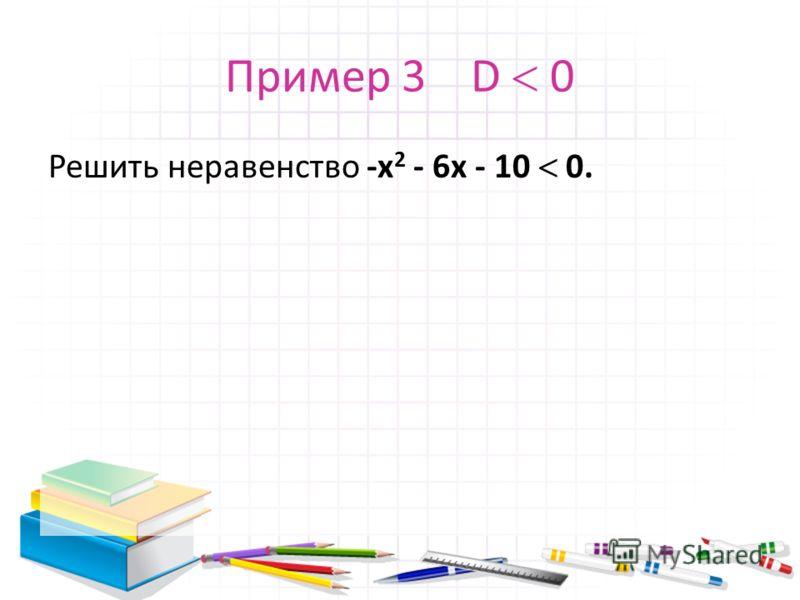 Пример 3 D 0 Решить неравенство -х 2 - 6x - 10 0.