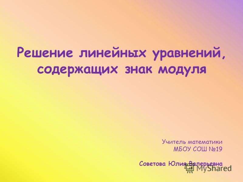 Решение линейных уравнений, содержащих знак модуля Учитель математики МБОУ СОШ 19 Советова Юлия Валерьевна