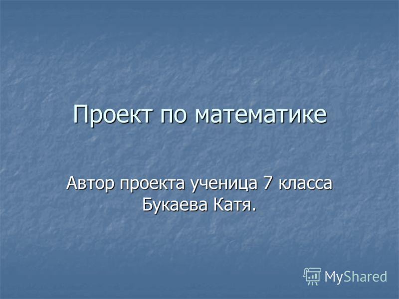 Проект по математике Автор проекта ученица 7 класса Букаева Катя.