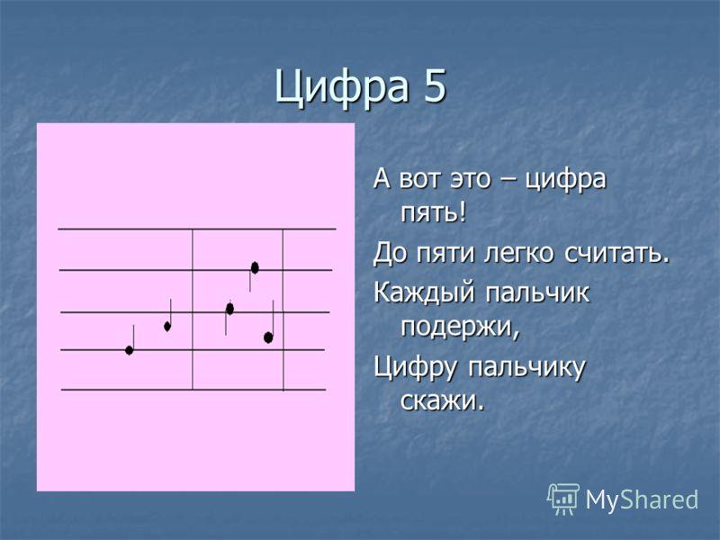 Цифра 5 А вот это – цифра пять! До пяти легко считать. Каждый пальчик подержи, Цифру пальчику скажи.