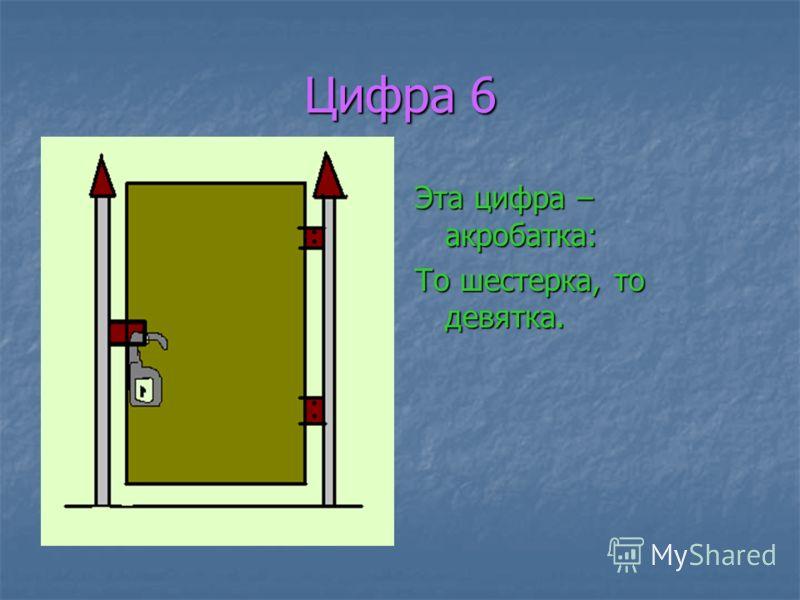 Цифра 6 Эта цифра – акробатка: То шестерка, то девятка.