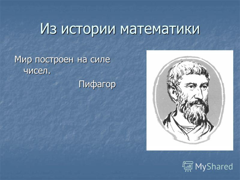 Из истории математики Мир построен на силе чисел. Пифагор