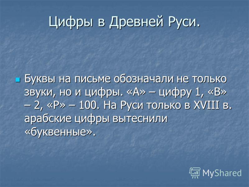 Цифры в Древней Руси. Буквы на письме обозначали не только звуки, но и цифры. «А» – цифру 1, «В» – 2, «Р» – 100. На Руси только в XVIII в. арабские цифры вытеснили «буквенные». Буквы на письме обозначали не только звуки, но и цифры. «А» – цифру 1, «В