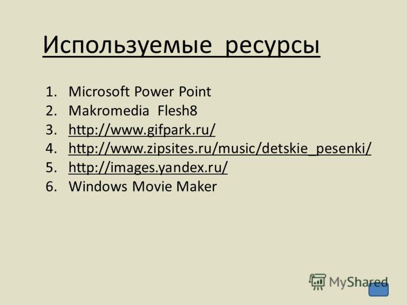 Используемые ресурсы 1.Microsoft Power Point 2.Makromedia Flesh8 3.http://www.gifpark.ru/http://www.gifpark.ru/ 4.http://www.zipsites.ru/music/detskie_pesenki/http://www.zipsites.ru/music/detskie_pesenki/ 5.http://images.yandex.ru/http://images.yande