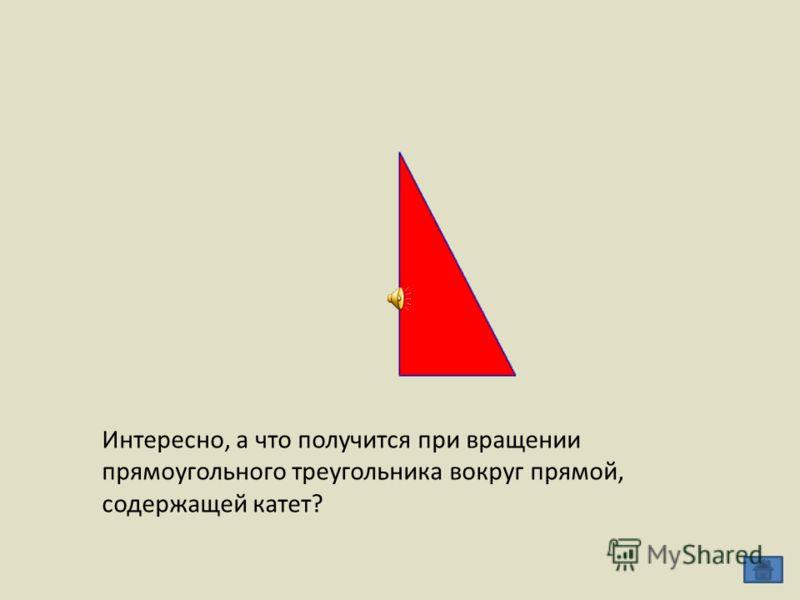 Интересно, а что получится при вращении прямоугольного треугольника вокруг прямой, содержащей катет?