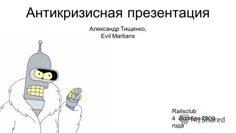 Антикризисная презентация Александр Тищенко, Evil Martians Railsclub 4 октября 2009 года