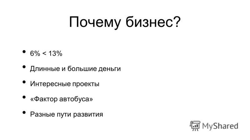 Почему бизнес? 6% < 13% Длинные и большие деньги Интересные проекты «Фактор автобуса» Разные пути развития