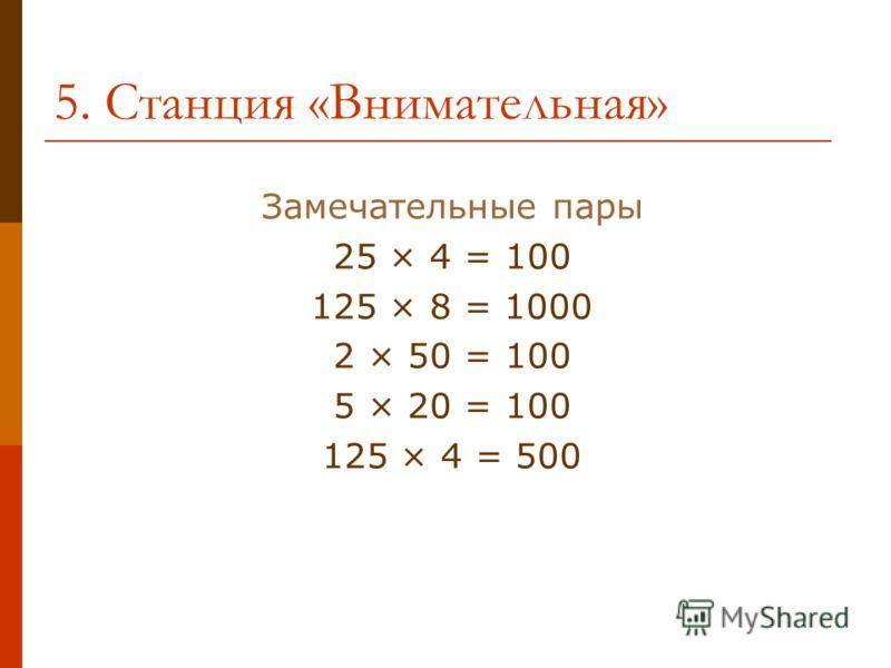 5. Станция «Внимательная» Замечательные пары 25 × 4 = 100 125 × 8 = 1000 2 × 50 = 100 5 × 20 = 100 125 × 4 = 500