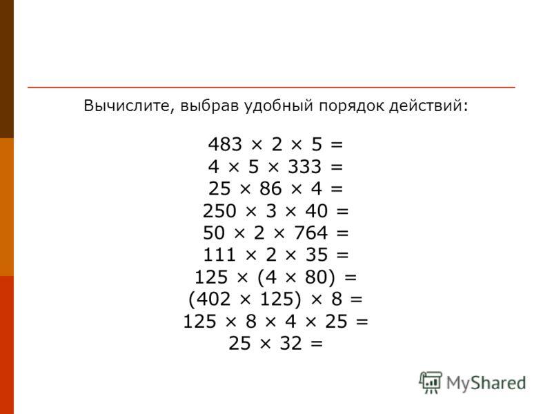 Вычислите, выбрав удобный порядок действий: 483 × 2 × 5 = 4 × 5 × 333 = 25 × 86 × 4 = 250 × 3 × 40 = 50 × 2 × 764 = 111 × 2 × 35 = 125 × (4 × 80) = (402 × 125) × 8 = 125 × 8 × 4 × 25 = 25 × 32 =