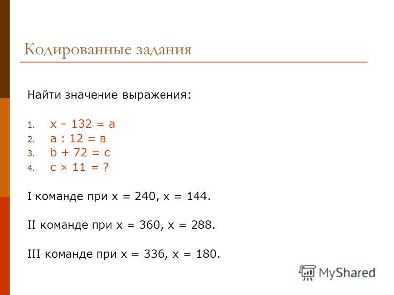 Кодированные задания Найти значение выражения: 1. х – 132 = а 2. а : 12 = в 3. b + 72 = с 4. c × 11 = ? I команде при х = 240, х = 144. II команде при х = 360, х = 288. III команде при х = 336, х = 180.