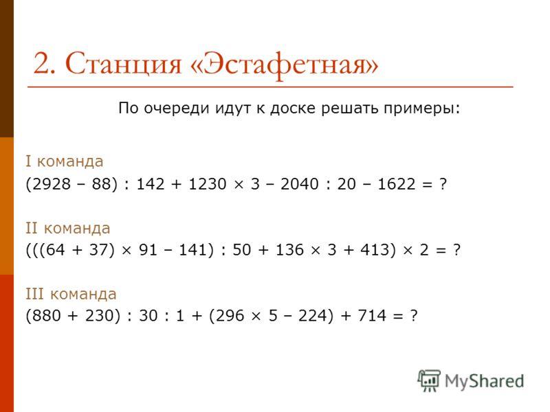 2. Станция «Эстафетная» По очереди идут к доске решать примеры: I команда (2928 – 88) : 142 + 1230 × 3 – 2040 : 20 – 1622 = ? II команда (((64 + 37) × 91 – 141) : 50 + 136 × 3 + 413) × 2 = ? III команда (880 + 230) : 30 : 1 + (296 × 5 – 224) + 714 =
