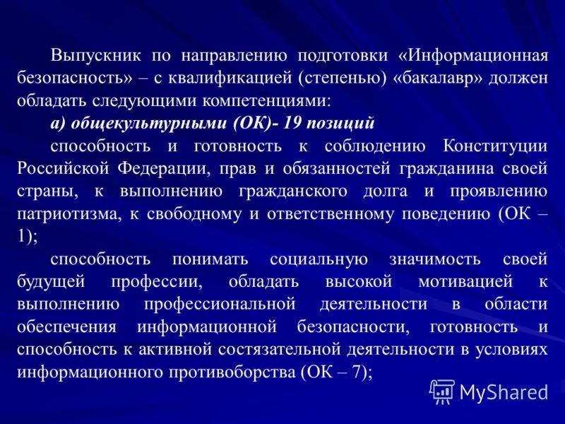 Выпускник по направлению подготовки «Информационная безопасность» – с квалификацией (степенью) «бакалавр» должен обладать следующими компетенциями: а) общекультурными (ОК)- 19 позиций способность и готовность к соблюдению Конституции Российской Федер