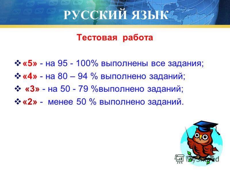 РУССКИЙ ЯЗЫК Тестовая работа «5» - на 95 - 100% выполнены все задания; «4» - на 80 – 94 % выполнено заданий; «3» - на 50 - 79 %выполнено заданий; «2» - менее 50 % выполнено заданий.