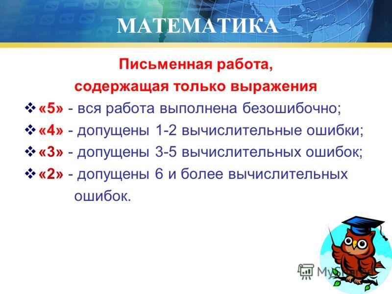 МАТЕМАТИКА Письменная работа, содержащая только выражения «5» - вся работа выполнена безошибочно; «4» - допущены 1-2 вычислительные ошибки; «3» - допущены 3-5 вычислительных ошибок; «2» - допущены 6 и более вычислительных ошибок.