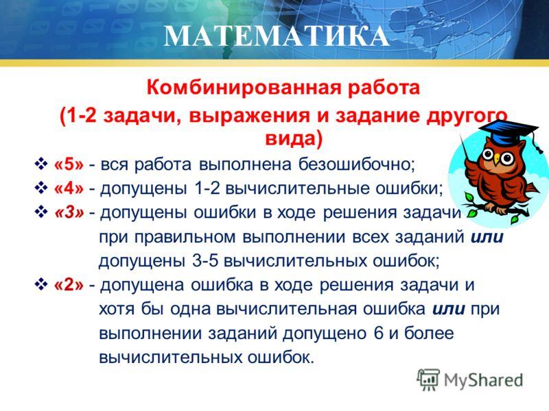МАТЕМАТИКА Комбинированная работа (1-2 задачи, выражения и задание другого вида) «5» - вся работа выполнена безошибочно; «4» - допущены 1-2 вычислительные ошибки; «3» - допущены ошибки в ходе решения задачи при правильном выполнении всех заданий или
