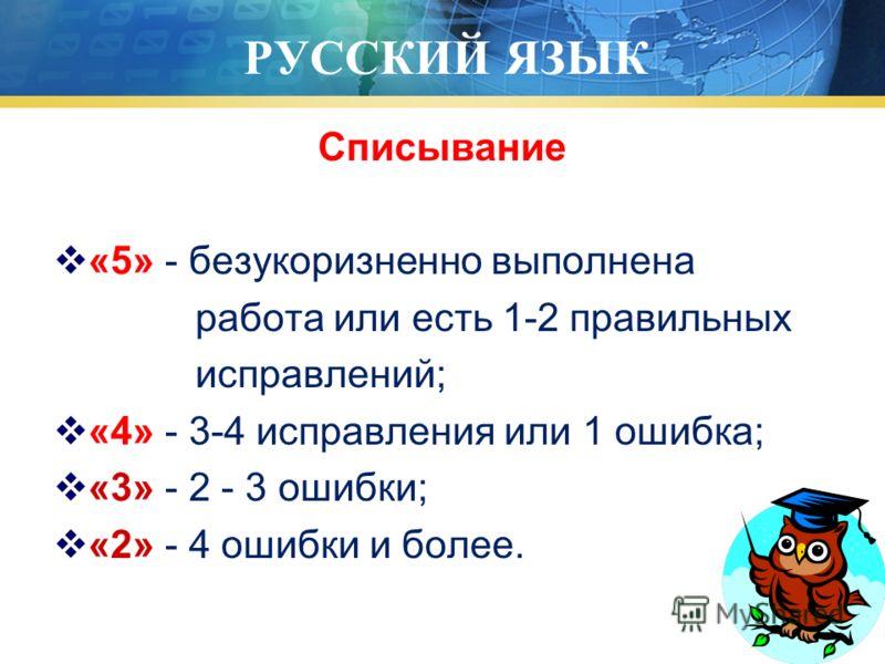 РУССКИЙ ЯЗЫК Списывание «5» - безукоризненно выполнена работа или есть 1-2 правильных исправлений; «4» - 3-4 исправления или 1 ошибка; «3» - 2 - 3 ошибки; «2» - 4 ошибки и более.