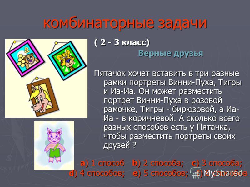 комбинаторные задачи ( 2 - 3 класс) Верные друзья Пятачок хочет вставить в три разные рамки портреты Винни-Пуха, Тигры и Иа-Иа. Он может разместить портрет Винни-Пуха в розовой рамочке, Тигры - бирюзовой, а Иа- Иа - в коричневой. А сколько всего разн